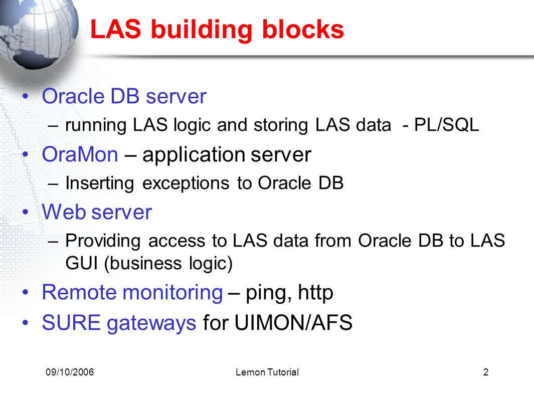 09/10/2006Lemon Tutorial2 LAS building blocks Oracle DB server –running LAS logic and storing LAS data - PL/SQL OraMon – application server –Inserting exceptions to Oracle DB Web server –Providing access to LAS data from Oracle DB to LAS GUI (business logic) Remote monitoring – ping, http SURE gateways for UIMON/AFS