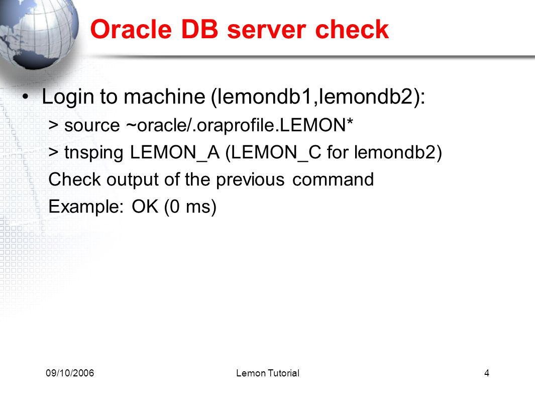 09/10/2006Lemon Tutorial4 Oracle DB server check Login to machine (lemondb1,lemondb2): > source ~oracle/.oraprofile.LEMON* > tnsping LEMON_A (LEMON_C for lemondb2) Check output of the previous command Example: OK (0 ms)