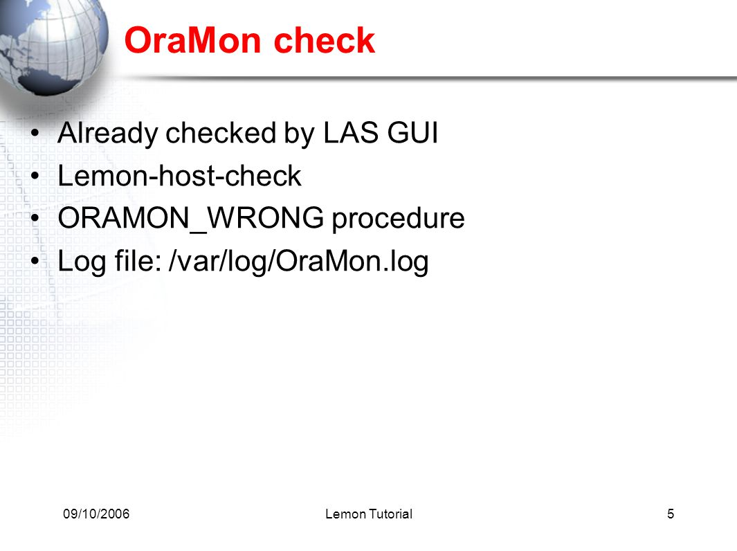09/10/2006Lemon Tutorial5 OraMon check Already checked by LAS GUI Lemon-host-check ORAMON_WRONG procedure Log file: /var/log/OraMon.log