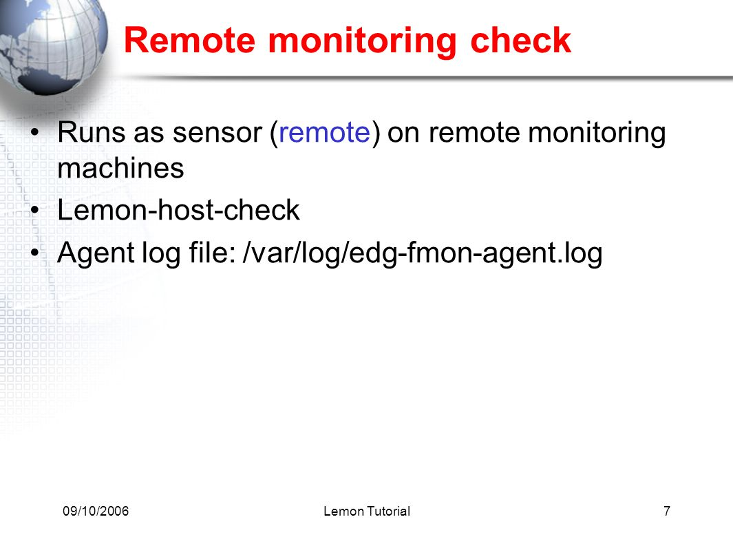 09/10/2006Lemon Tutorial7 Remote monitoring check Runs as sensor (remote) on remote monitoring machines Lemon-host-check Agent log file: /var/log/edg-fmon-agent.log