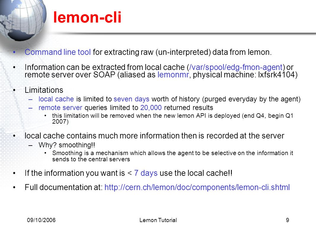 09/10/2006Lemon Tutorial9 lemon-cli Command line tool for extracting raw (un-interpreted) data from lemon. Information can be extracted from local cac