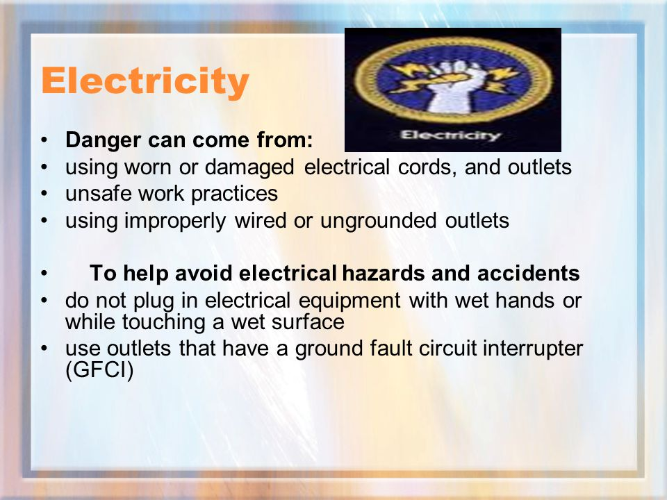Electricity Danger can come from: using worn or damaged electrical cords, and outlets unsafe work practices using improperly wired or ungrounded outlets To help avoid electrical hazards and accidents do not plug in electrical equipment with wet hands or while touching a wet surface use outlets that have a ground fault circuit interrupter (GFCI)