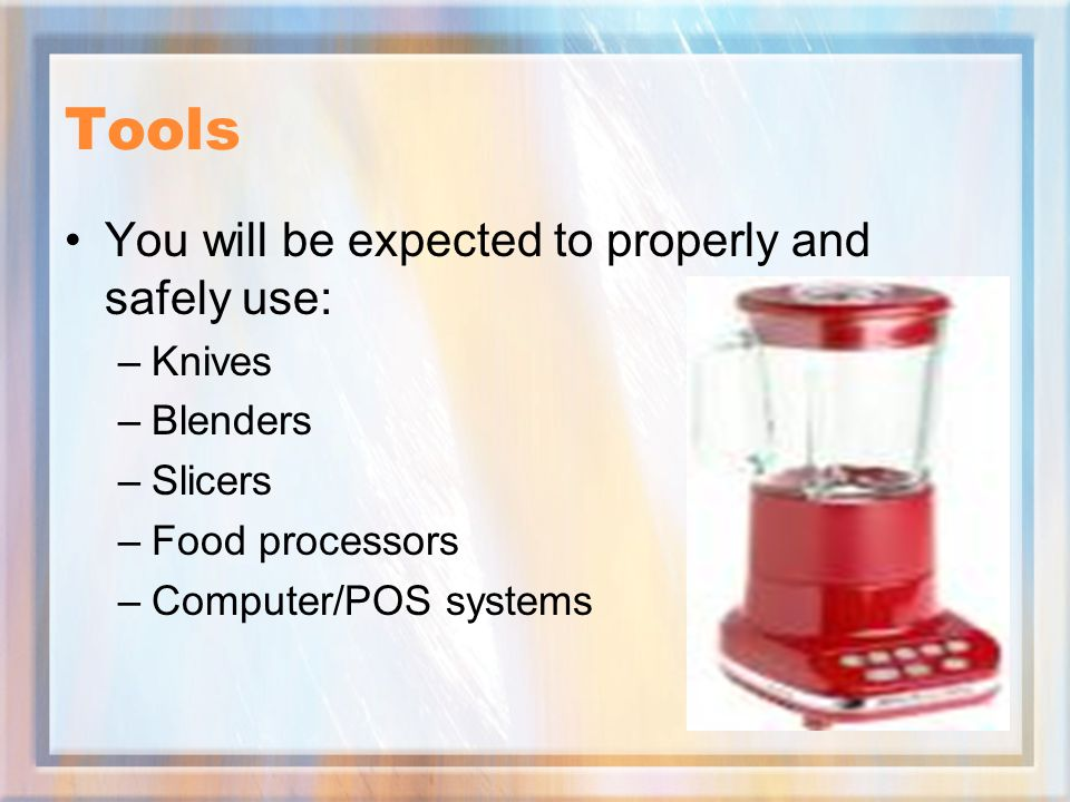 Tools You will be expected to properly and safely use: –Knives –Blenders –Slicers –Food processors –Computer/POS systems