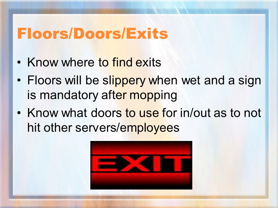 Floors/Doors/Exits Know where to find exits Floors will be slippery when wet and a sign is mandatory after mopping Know what doors to use for in/out as to not hit other servers/employees