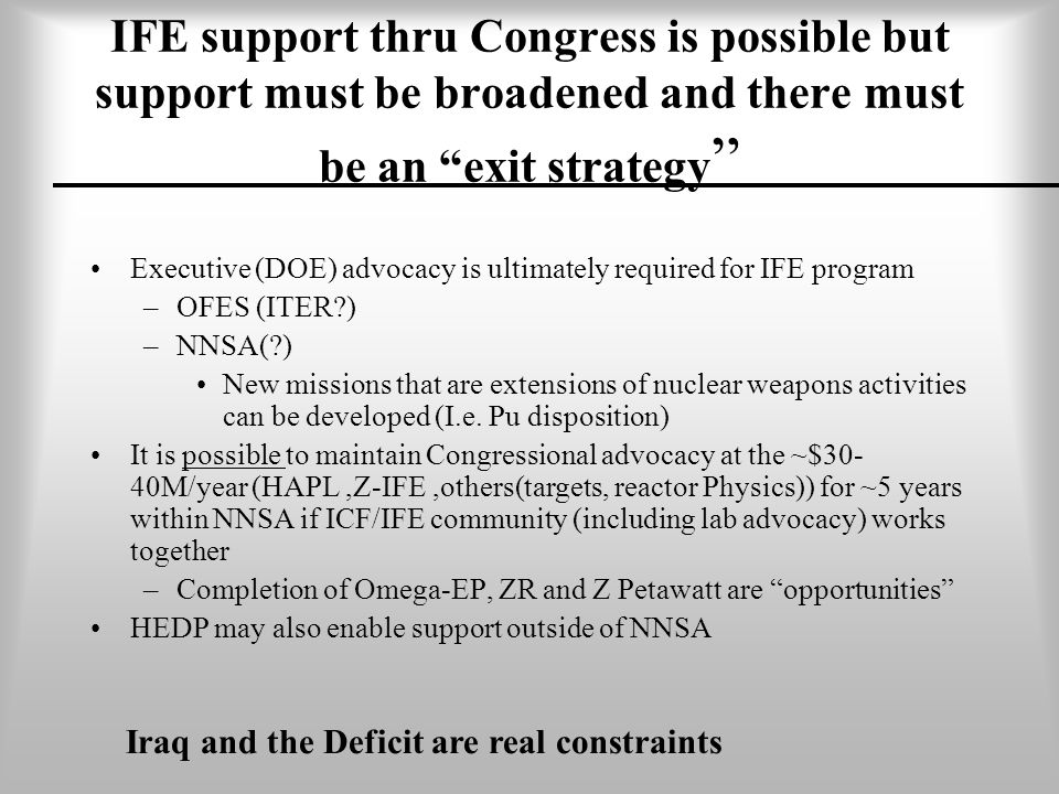 IFE support thru Congress is possible but support must be broadened and there must be an exit strategy Executive (DOE) advocacy is ultimately required for IFE program –OFES (ITER ) –NNSA( ) New missions that are extensions of nuclear weapons activities can be developed (I.e.