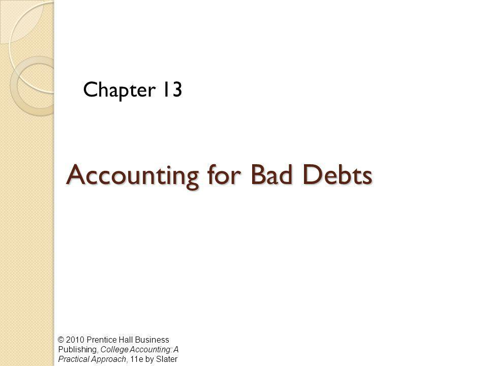 © 2010 Prentice Hall Business Publishing, College Accounting: A Practical Approach, 11e by Slater Accounting for Bad Debts Chapter 13