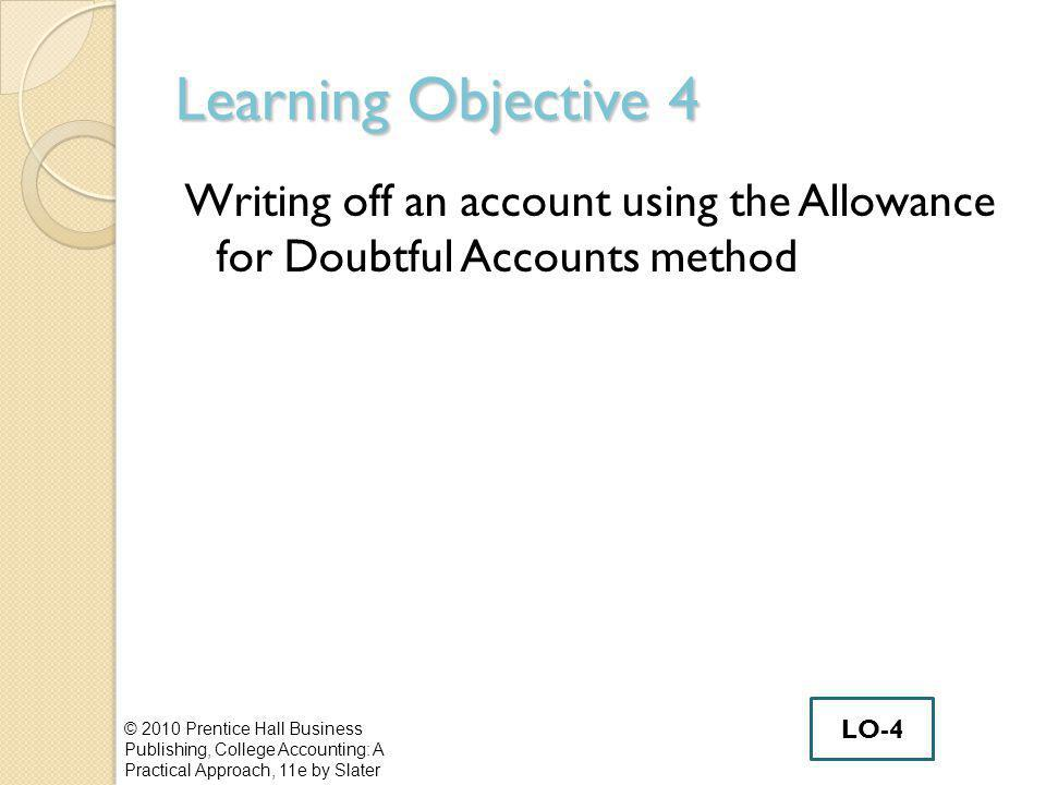 Learning Objective 4 Writing off an account using the Allowance for Doubtful Accounts method © 2010 Prentice Hall Business Publishing, College Accounting: A Practical Approach, 11e by Slater LO-4