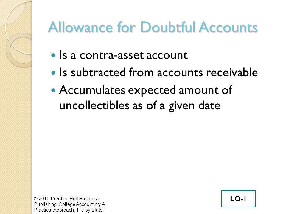 Allowance for Doubtful Accounts Is a contra-asset account Is subtracted from accounts receivable Accumulates expected amount of uncollectibles as of a given date © 2010 Prentice Hall Business Publishing, College Accounting: A Practical Approach, 11e by Slater LO-1