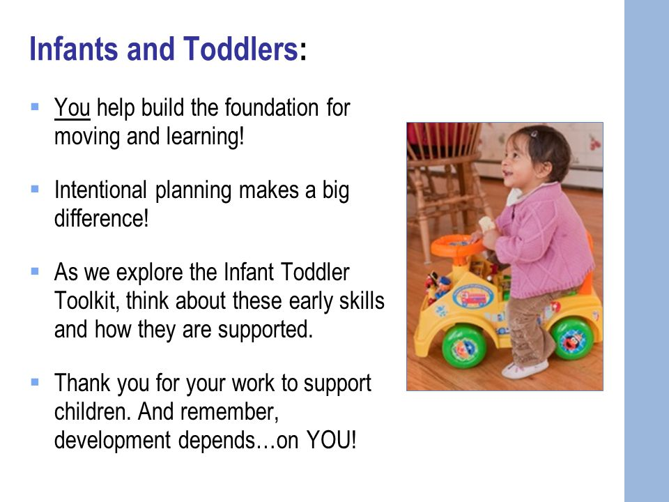 Infants and Toddlers:  You help build the foundation for moving and learning.