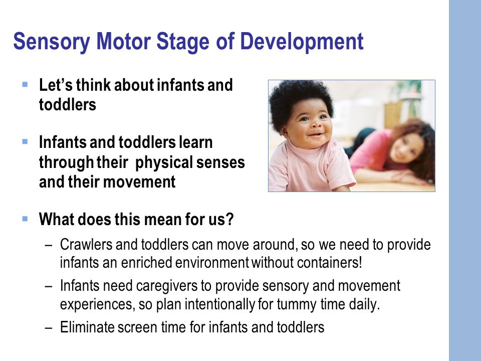 Sensory Motor Stage of Development  Let's think about infants and toddlers  Infants and toddlers learn through their physical senses and their movement  What does this mean for us.