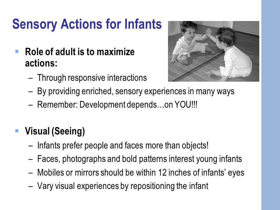 Sensory Actions for Infants  Role of adult is to maximize sensory actions: –Through responsive interactions –By providing enriched, sensory experiences in many ways –Remember: Development depends…on YOU!!.