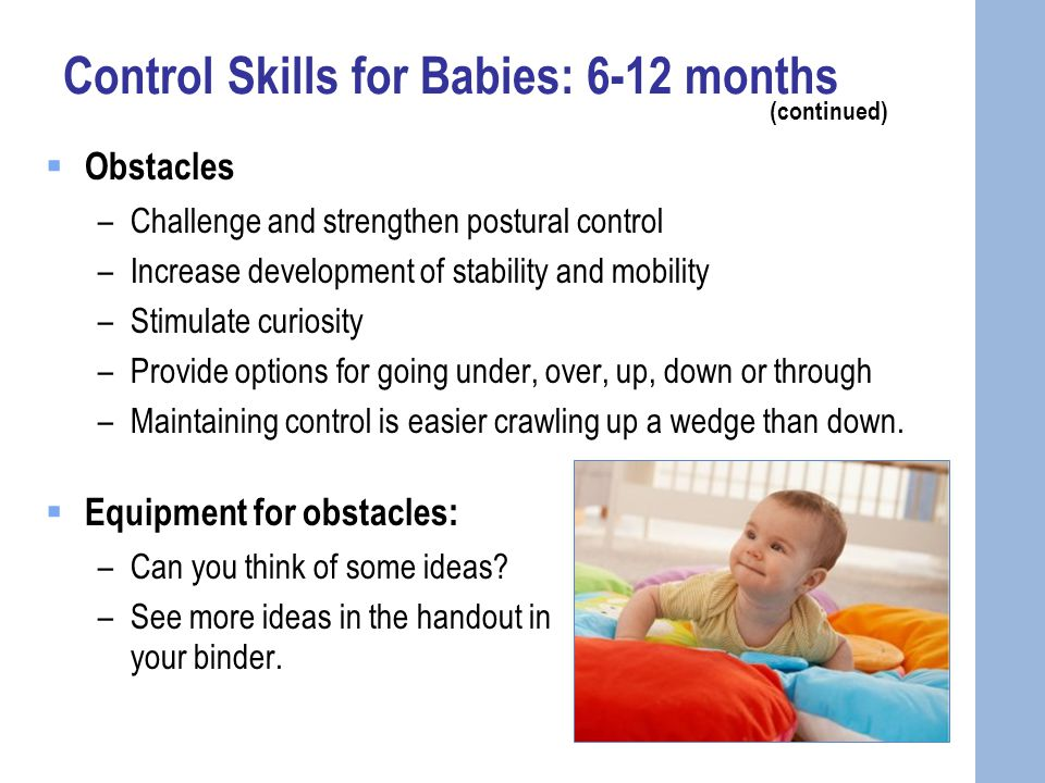 Control Skills for Babies: 6-12 months (continued)  Obstacles –Challenge and strengthen postural control –Increase development of stability and mobility –Stimulate curiosity –Provide options for going under, over, up, down or through –Maintaining control is easier crawling up a wedge than down.