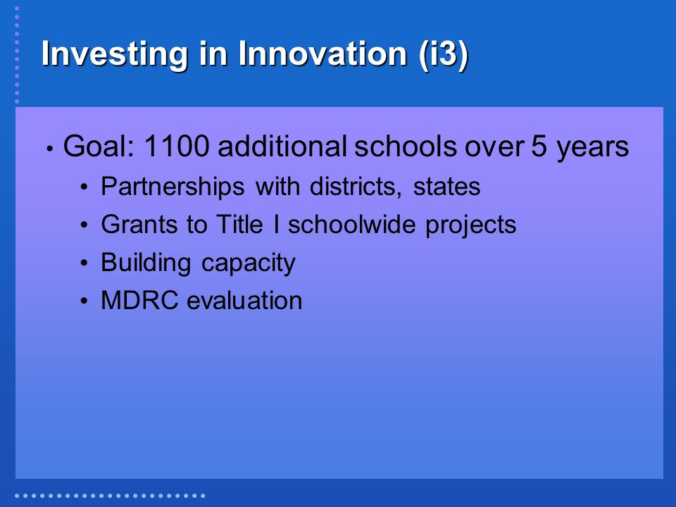Investing in Innovation (i3) Goal: 1100 additional schools over 5 years Partnerships with districts, states Grants to Title I schoolwide projects Building capacity MDRC evaluation