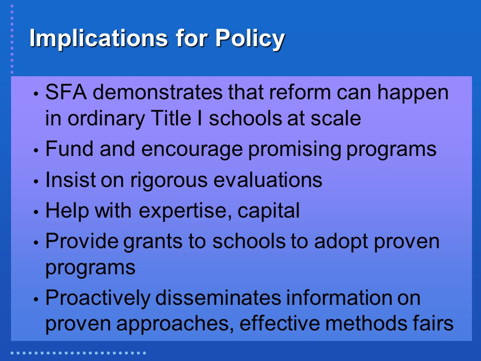 Implications for Policy SFA demonstrates that reform can happen in ordinary Title I schools at scale Fund and encourage promising programs Insist on rigorous evaluations Help with expertise, capital Provide grants to schools to adopt proven programs Proactively disseminates information on proven approaches, effective methods fairs