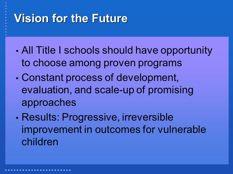 Vision for the Future All Title I schools should have opportunity to choose among proven programs Constant process of development, evaluation, and sca