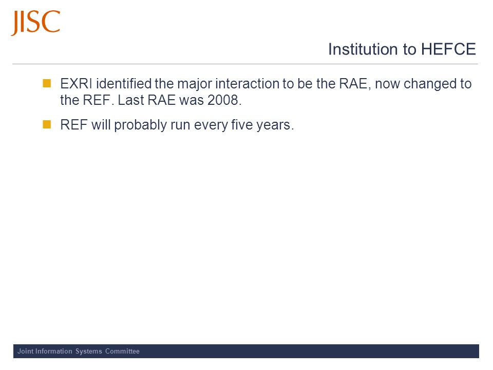 Joint Information Systems Committee Institution to HEFCE EXRI identified the major interaction to be the RAE, now changed to the REF.