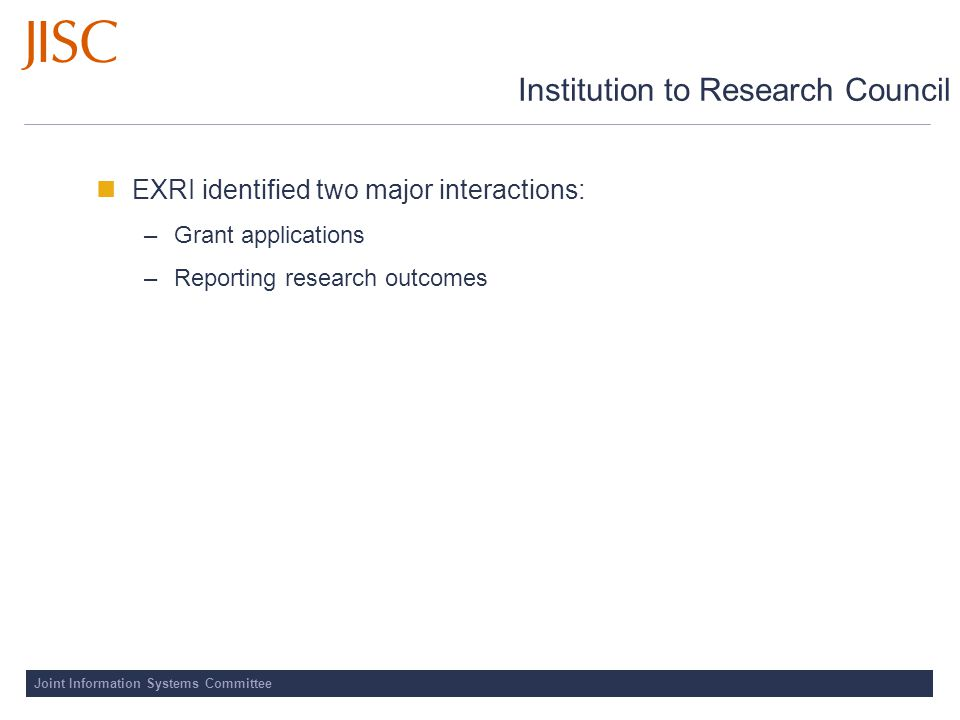 Joint Information Systems Committee Institution to Research Council EXRI identified two major interactions: –Grant applications –Reporting research outcomes