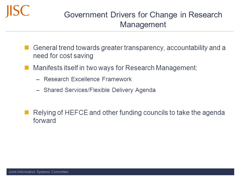 Joint Information Systems Committee Government Drivers for Change in Research Management General trend towards greater transparency, accountability and a need for cost saving Manifests itself in two ways for Research Management: –Research Excellence Framework –Shared Services/Flexible Delivery Agenda Relying of HEFCE and other funding councils to take the agenda forward