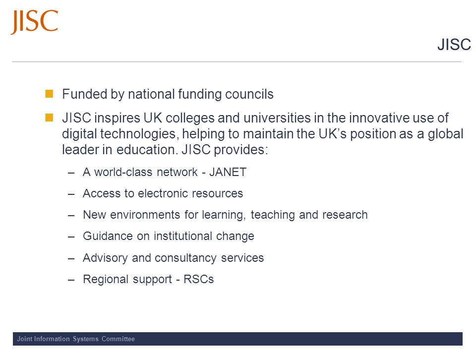 Joint Information Systems Committee JISC Funded by national funding councils JISC inspires UK colleges and universities in the innovative use of digital technologies, helping to maintain the UK's position as a global leader in education.