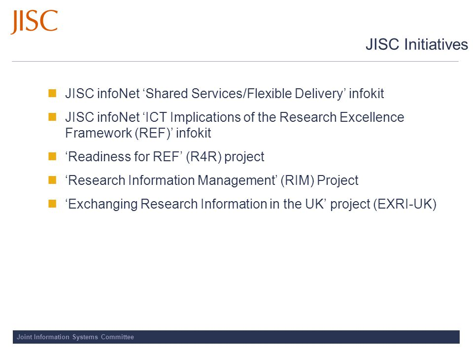 Joint Information Systems Committee JISC Initiatives JISC infoNet 'Shared Services/Flexible Delivery' infokit JISC infoNet 'ICT Implications of the Research Excellence Framework (REF)' infokit 'Readiness for REF' (R4R) project 'Research Information Management' (RIM) Project 'Exchanging Research Information in the UK' project (EXRI-UK)