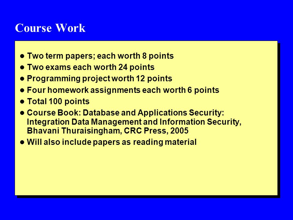 Course Work l Two term papers; each worth 8 points l Two exams each worth 24 points l Programming project worth 12 points l Four homework assignments each worth 6 points l Total 100 points l Course Book: Database and Applications Security: Integration Data Management and Information Security, Bhavani Thuraisingham, CRC Press, 2005 l Will also include papers as reading material