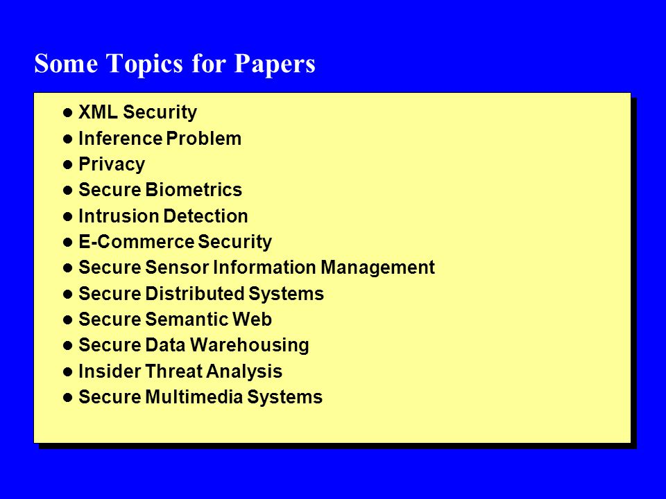 Some Topics for Papers l XML Security l Inference Problem l Privacy l Secure Biometrics l Intrusion Detection l E-Commerce Security l Secure Sensor Information Management l Secure Distributed Systems l Secure Semantic Web l Secure Data Warehousing l Insider Threat Analysis l Secure Multimedia Systems