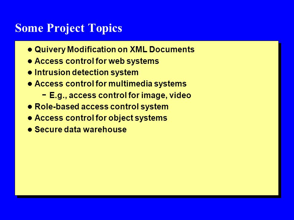 Some Project Topics l Quivery Modification on XML Documents l Access control for web systems l Intrusion detection system l Access control for multimedia systems - E.g., access control for image, video l Role-based access control system l Access control for object systems l Secure data warehouse