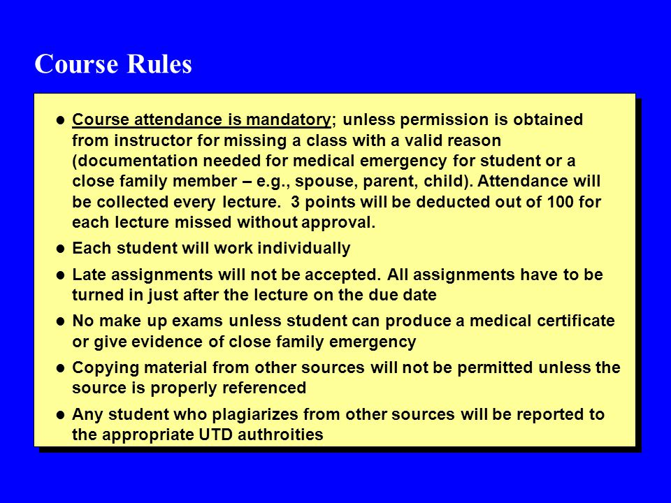 Course Rules l Course attendance is mandatory; unless permission is obtained from instructor for missing a class with a valid reason (documentation needed for medical emergency for student or a close family member – e.g., spouse, parent, child).