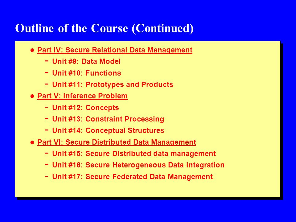 Outline of the Course (Continued) l Part VII: Secure Object Data Management - Unit #18: Secure Object Management - Unit #19: Secure Distributed Objects and Modeling Applications - Unit #20: Secure Multimedia Systems l Part VIII: Data Warehousing, Data Mining and Security - Unit #21: Secure Data Warehousing - Unit #22: Data Mining for Security Applications - Unit #23: Privacy l Part IX: Secure Information Management - Unit #24: Secure Digital Libraries - Unit #25: Secure Semantic Web (web services, XML security) - Unit #26: Secure Information and Knowledge Management