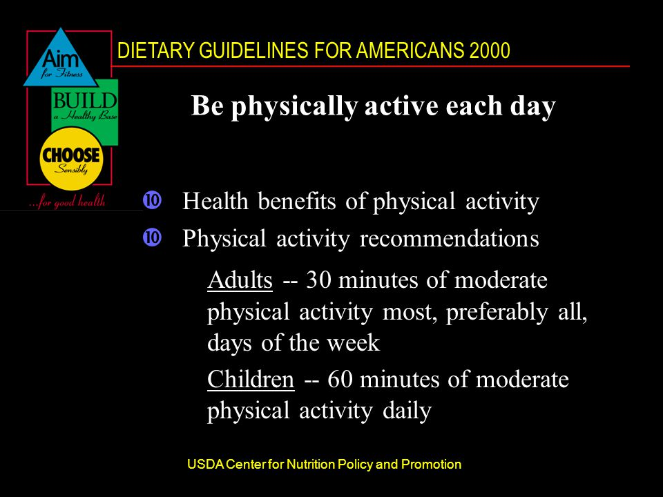 DIETARY GUIDELINES FOR AMERICANS 2000 USDA Center for Nutrition Policy and Promotion Be physically active each day •Health benefits of physical activity •Physical activity recommendations Adults minutes of moderate physical activity most, preferably all, days of the week Children minutes of moderate physical activity daily