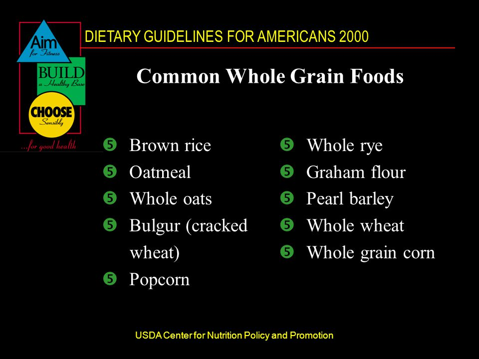 DIETARY GUIDELINES FOR AMERICANS 2000 USDA Center for Nutrition Policy and Promotion Common Whole Grain Foods  Brown rice  Oatmeal  Whole oats  Bulgur (cracked wheat)  Popcorn  Whole rye  Graham flour  Pearl barley  Whole wheat  Whole grain corn