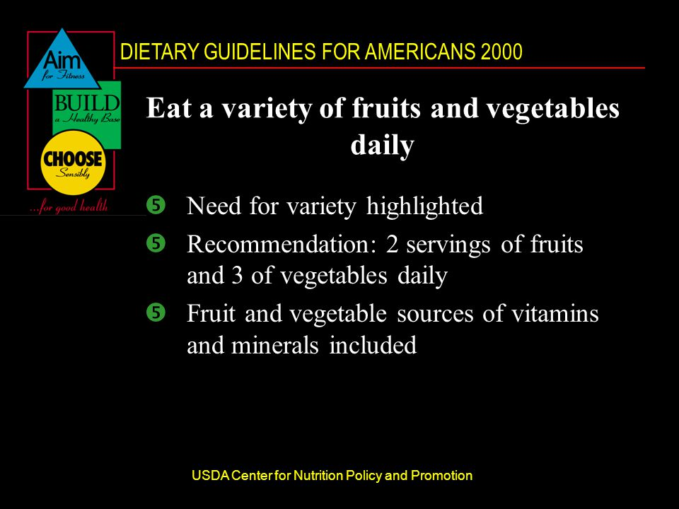 DIETARY GUIDELINES FOR AMERICANS 2000 USDA Center for Nutrition Policy and Promotion Eat a variety of fruits and vegetables daily Need for variety highlighted Recommendation: 2 servings of fruits and 3 of vegetables daily Fruit and vegetable sources of vitamins and minerals included