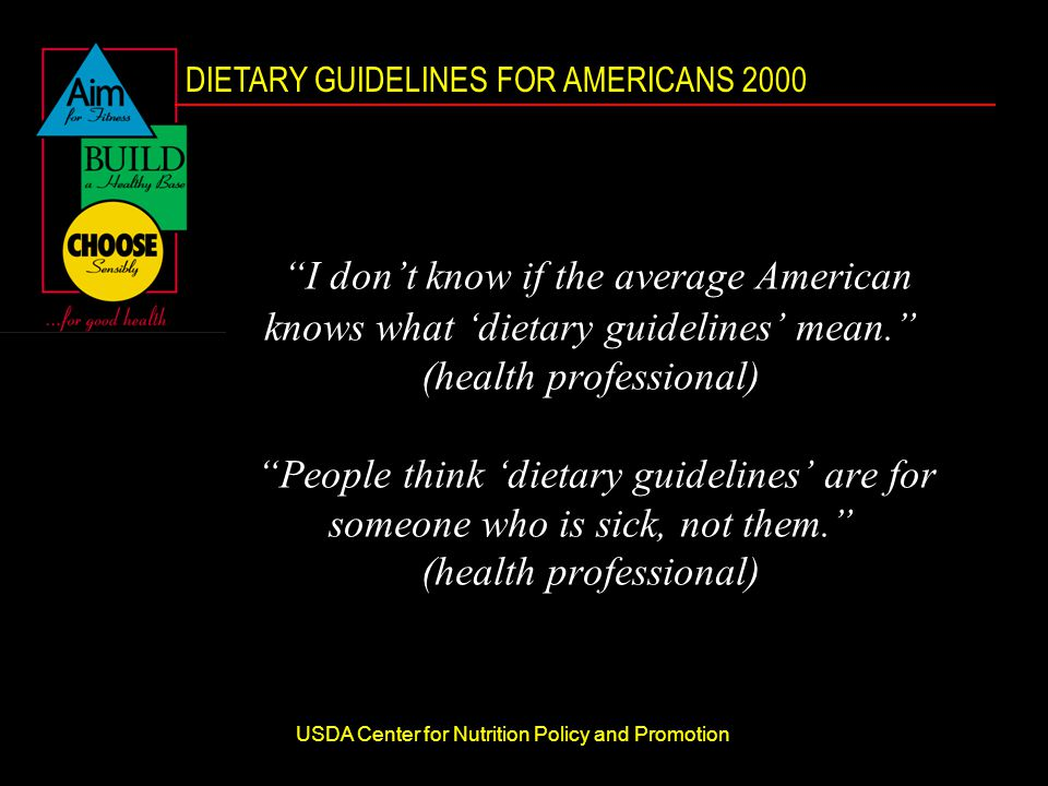 DIETARY GUIDELINES FOR AMERICANS 2000 USDA Center for Nutrition Policy and Promotion I don't know if the average American knows what 'dietary guidelines' mean. (health professional) People think 'dietary guidelines' are for someone who is sick, not them. (health professional)