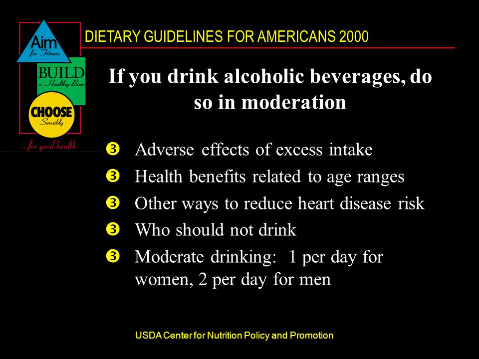 DIETARY GUIDELINES FOR AMERICANS 2000 USDA Center for Nutrition Policy and Promotion If you drink alcoholic beverages, do so in moderation ŽAdverse effects of excess intake ŽHealth benefits related to age ranges ŽOther ways to reduce heart disease risk ŽWho should not drink ŽModerate drinking: 1 per day for women, 2 per day for men