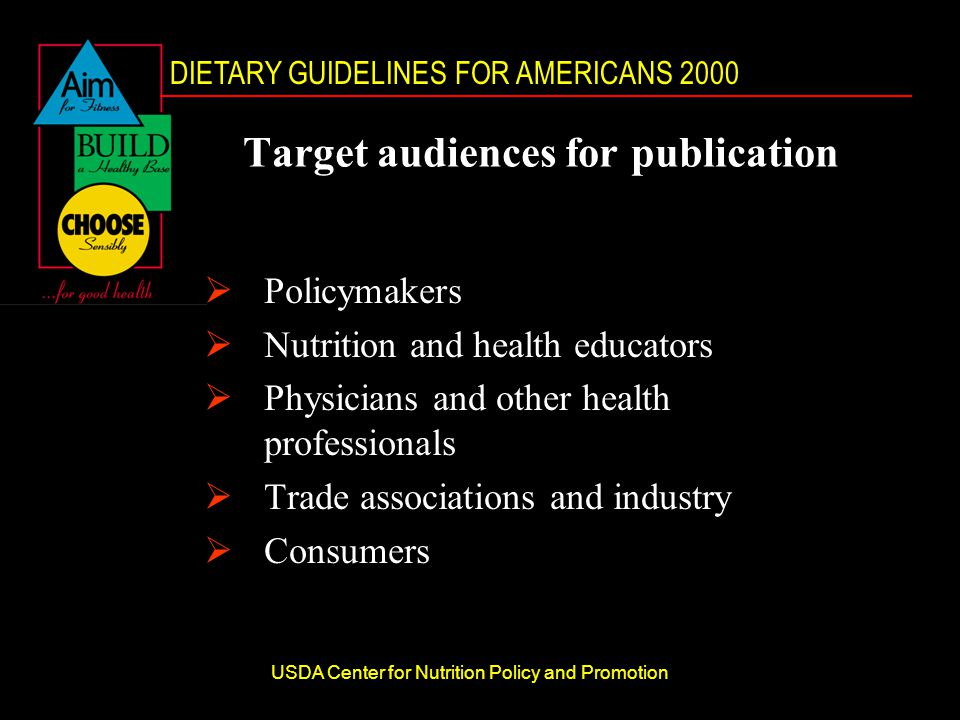 DIETARY GUIDELINES FOR AMERICANS 2000 USDA Center for Nutrition Policy and Promotion Target audiences for publication  Policymakers  Nutrition and health educators  Physicians and other health professionals  Trade associations and industry  Consumers