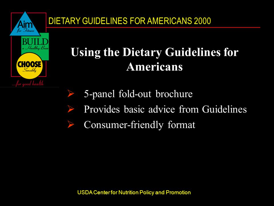 DIETARY GUIDELINES FOR AMERICANS 2000 USDA Center for Nutrition Policy and Promotion Using the Dietary Guidelines for Americans  5-panel fold-out brochure  Provides basic advice from Guidelines  Consumer-friendly format