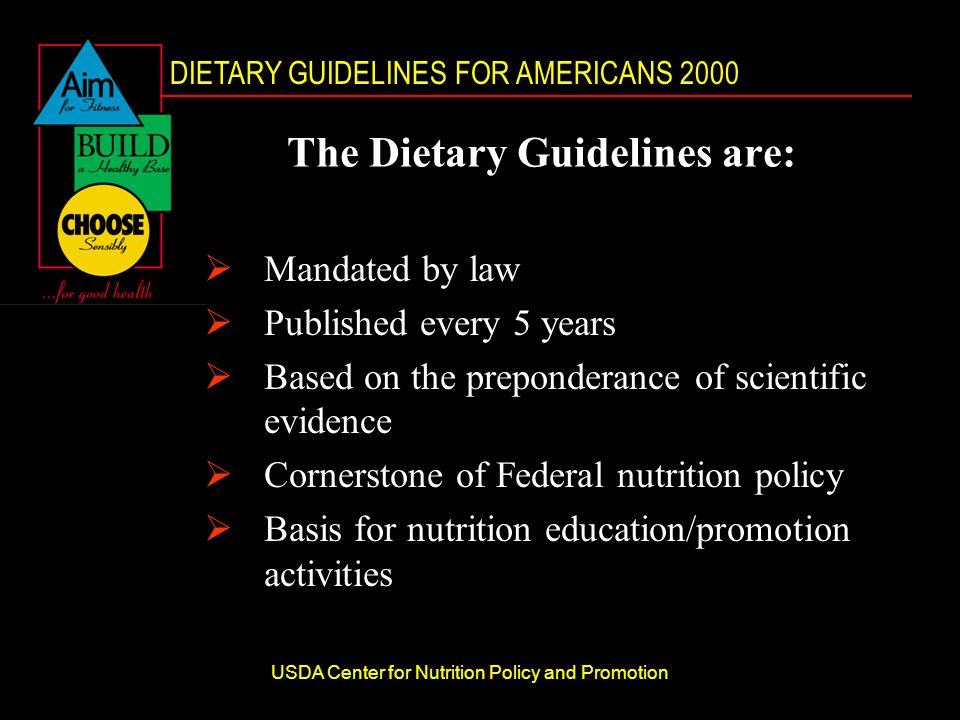 DIETARY GUIDELINES FOR AMERICANS 2000 USDA Center for Nutrition Policy and Promotion The Dietary Guidelines are:  Mandated by law  Published every 5 years  Based on the preponderance of scientific evidence  Cornerstone of Federal nutrition policy  Basis for nutrition education/promotion activities