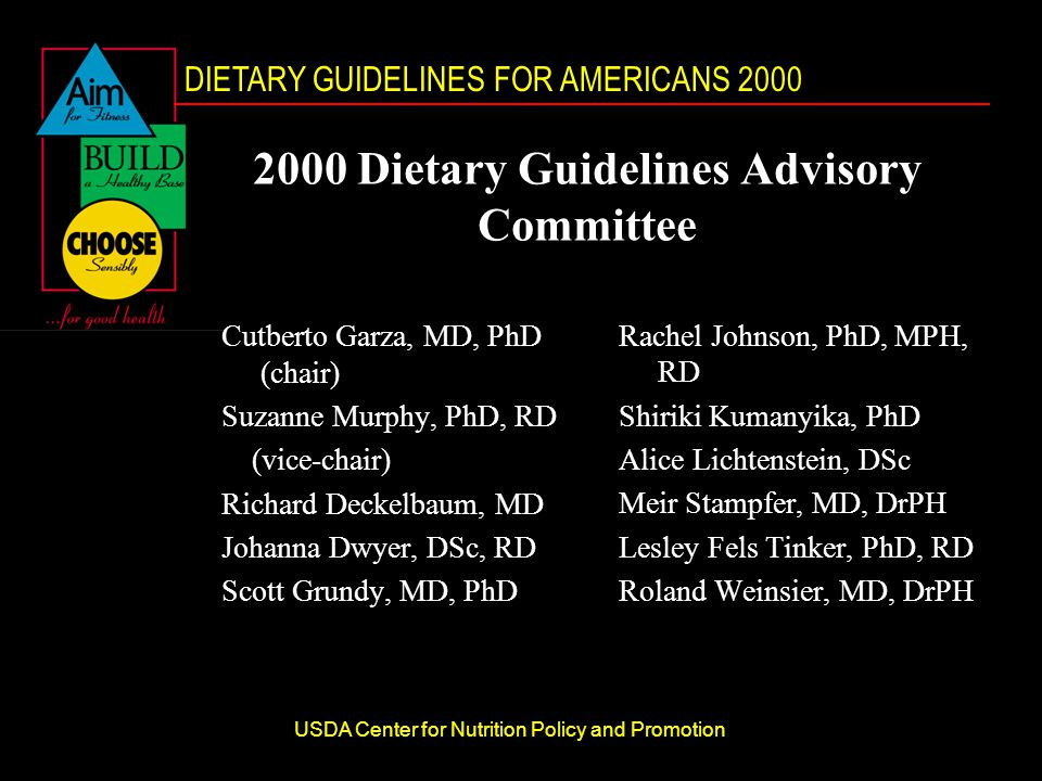 DIETARY GUIDELINES FOR AMERICANS 2000 USDA Center for Nutrition Policy and Promotion 2000 Dietary Guidelines Advisory Committee Cutberto Garza, MD, PhD (chair) Suzanne Murphy, PhD, RD (vice-chair) Richard Deckelbaum, MD Johanna Dwyer, DSc, RD Scott Grundy, MD, PhD Rachel Johnson, PhD, MPH, RD Shiriki Kumanyika, PhD Alice Lichtenstein, DSc Meir Stampfer, MD, DrPH Lesley Fels Tinker, PhD, RD Roland Weinsier, MD, DrPH