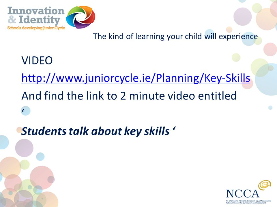 The kind of learning your child will experience VIDEO http://www.juniorcycle.ie/Planning/Key-Skills And find the link to 2 minute video entitled ' Students talk about key skills '