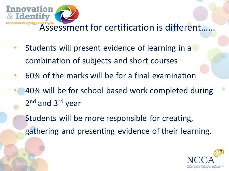 Assessment for certification is different…… Students will present evidence of learning in a combination of subjects and short courses 60% of the marks will be for a final examination 40% will be for school based work completed during 2 nd and 3 rd year Students will be more responsible for creating, gathering and presenting evidence of their learning.