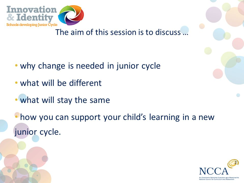 The aim of this session is to discuss … why change is needed in junior cycle what will be different what will stay the same how you can support your child's learning in a new junior cycle.