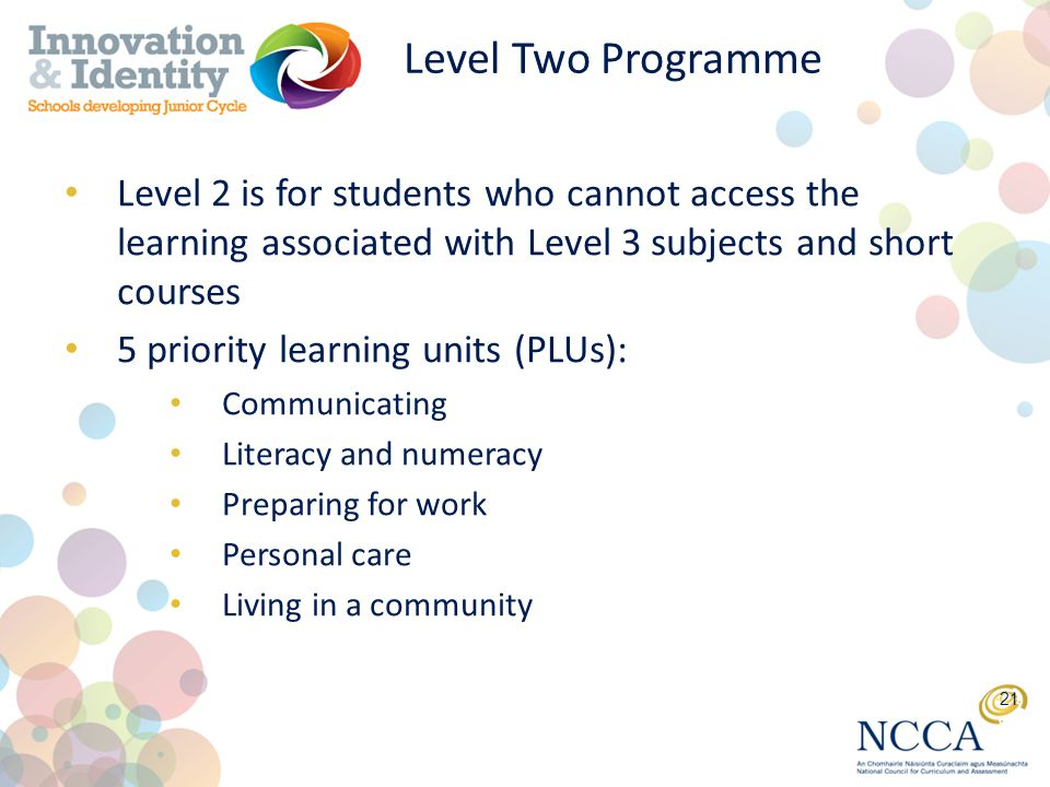 Level Two Programme Level 2 is for students who cannot access the learning associated with Level 3 subjects and short courses 5 priority learning units (PLUs): Communicating Literacy and numeracy Preparing for work Personal care Living in a community 21