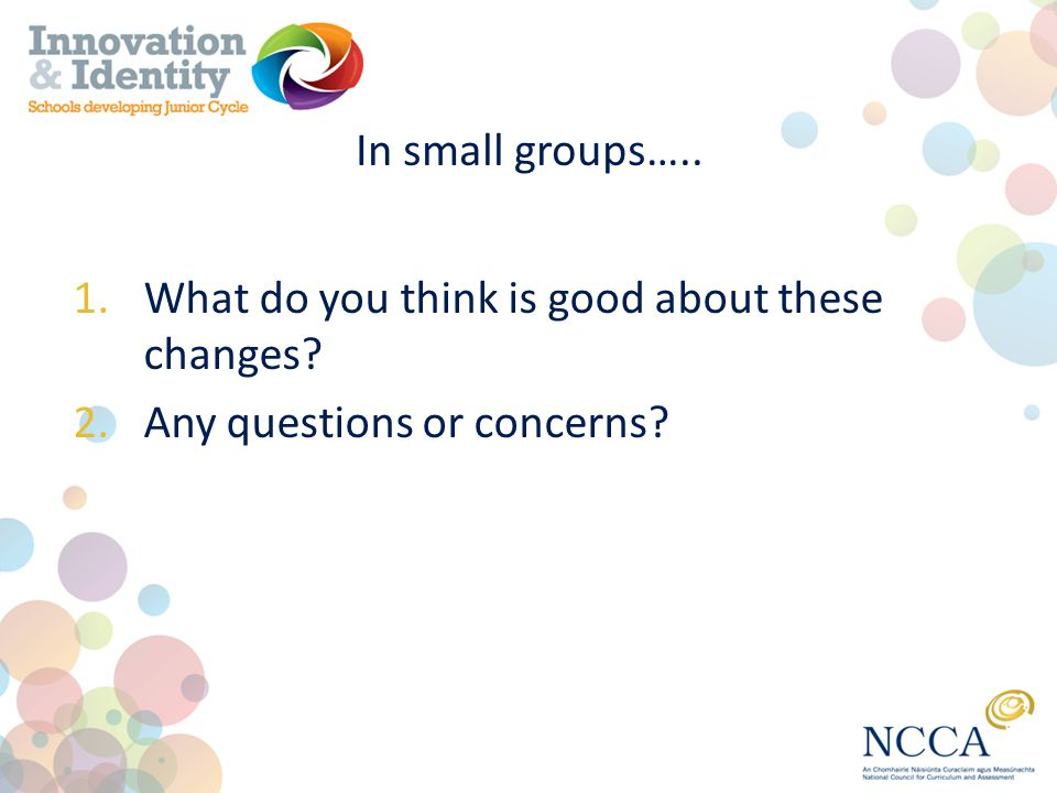 In small groups….. 1.What do you think is good about these changes? 2.Any questions or concerns?