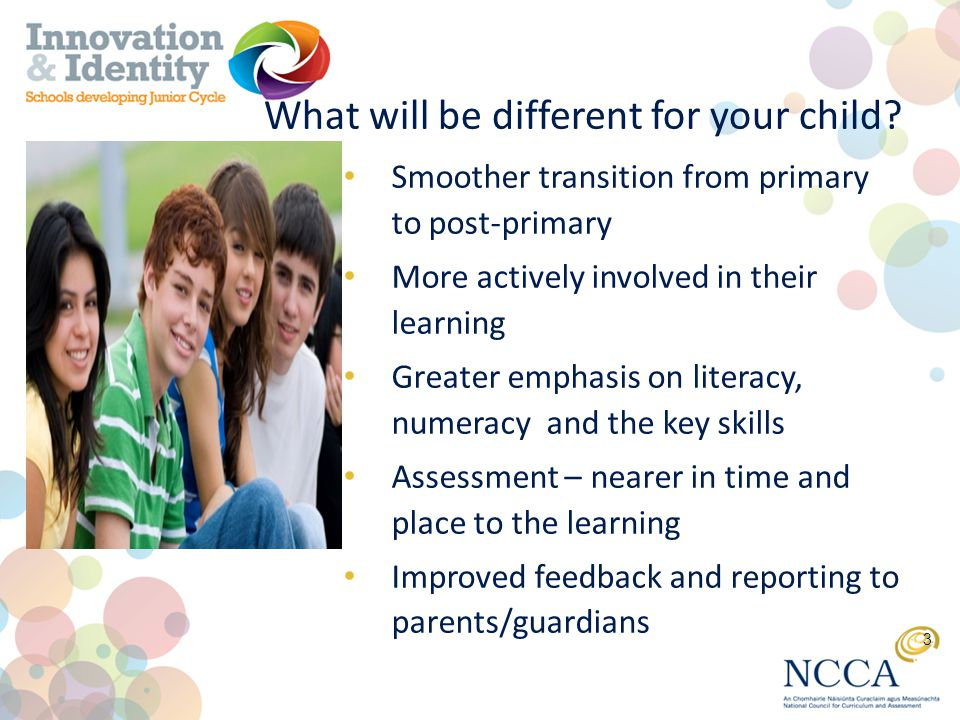 Smoother transition from primary to post-primary More actively involved in their learning Greater emphasis on literacy, numeracy and the key skills Assessment – nearer in time and place to the learning Improved feedback and reporting to parents/guardians 3 What will be different for your child?