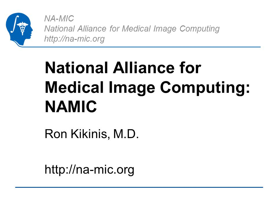 NA-MIC National Alliance for Medical Image Computing http://na-mic.org National Alliance for Medical Image Computing: NAMIC Ron Kikinis, M.D. http://n