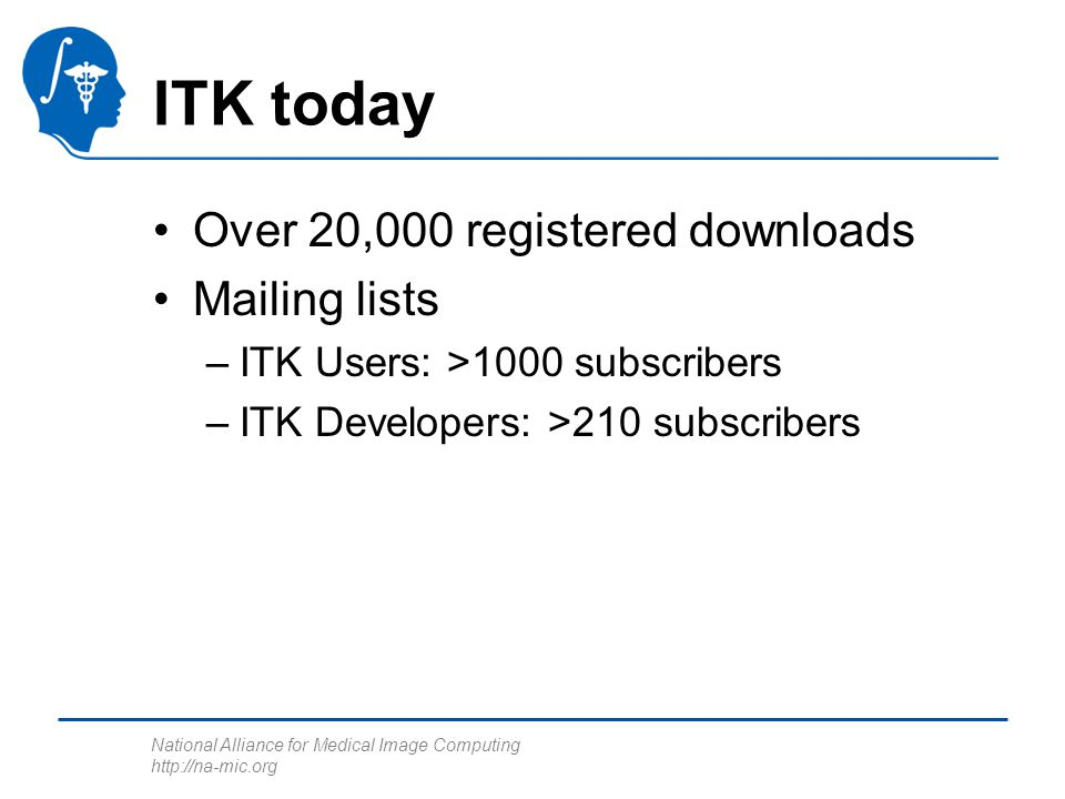 National Alliance for Medical Image Computing http://na-mic.org ITK today Over 20,000 registered downloads Mailing lists –ITK Users: >1000 subscribers