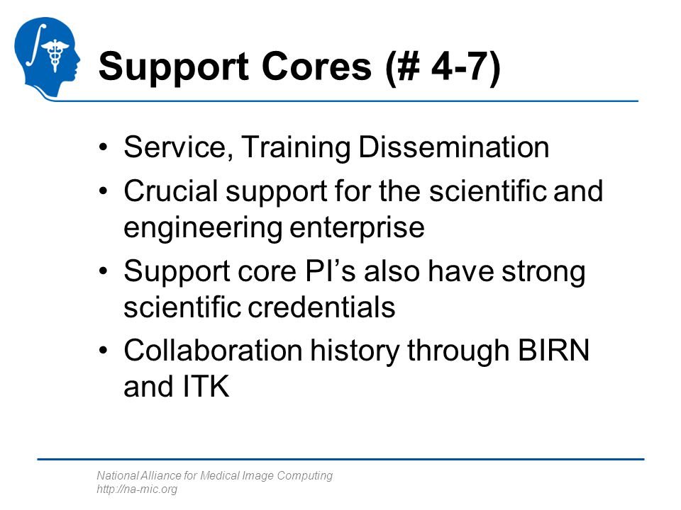 National Alliance for Medical Image Computing http://na-mic.org Support Cores (# 4-7) Service, Training Dissemination Crucial support for the scientif