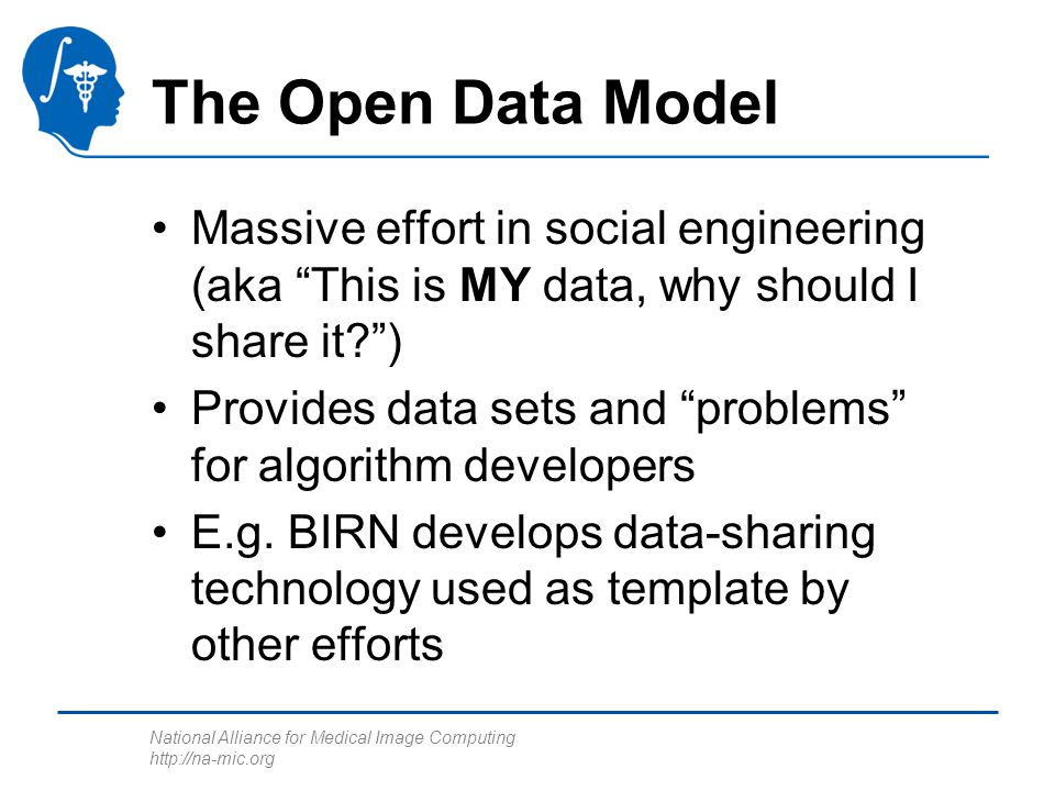 National Alliance for Medical Image Computing   The Open Data Model Massive effort in social engineering (aka This is MY data, why should I share it ) Provides data sets and problems for algorithm developers E.g.