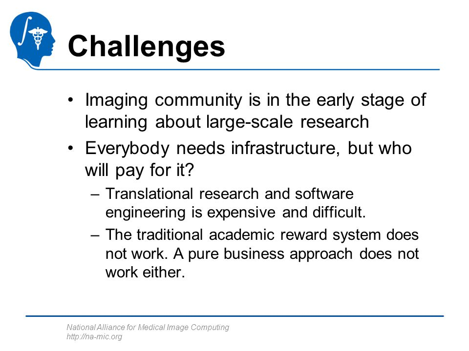 National Alliance for Medical Image Computing http://na-mic.org Challenges Imaging community is in the early stage of learning about large-scale resea