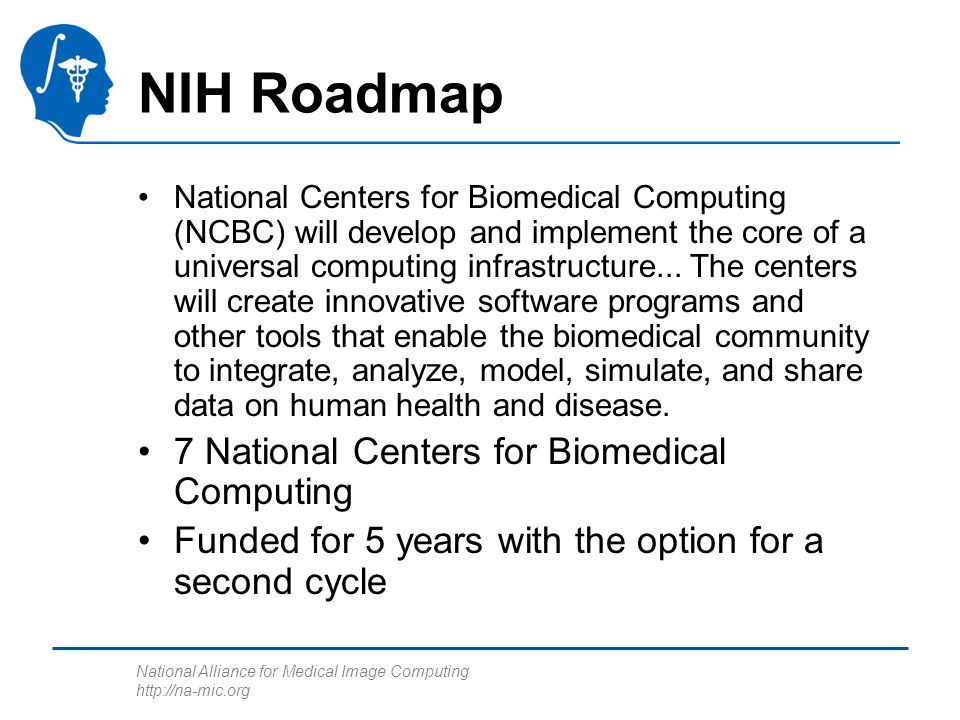 National Alliance for Medical Image Computing http://na-mic.org NIH Roadmap National Centers for Biomedical Computing (NCBC) will develop and implemen